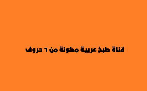 قناة طبخ عربية مكونة من 6 حروف