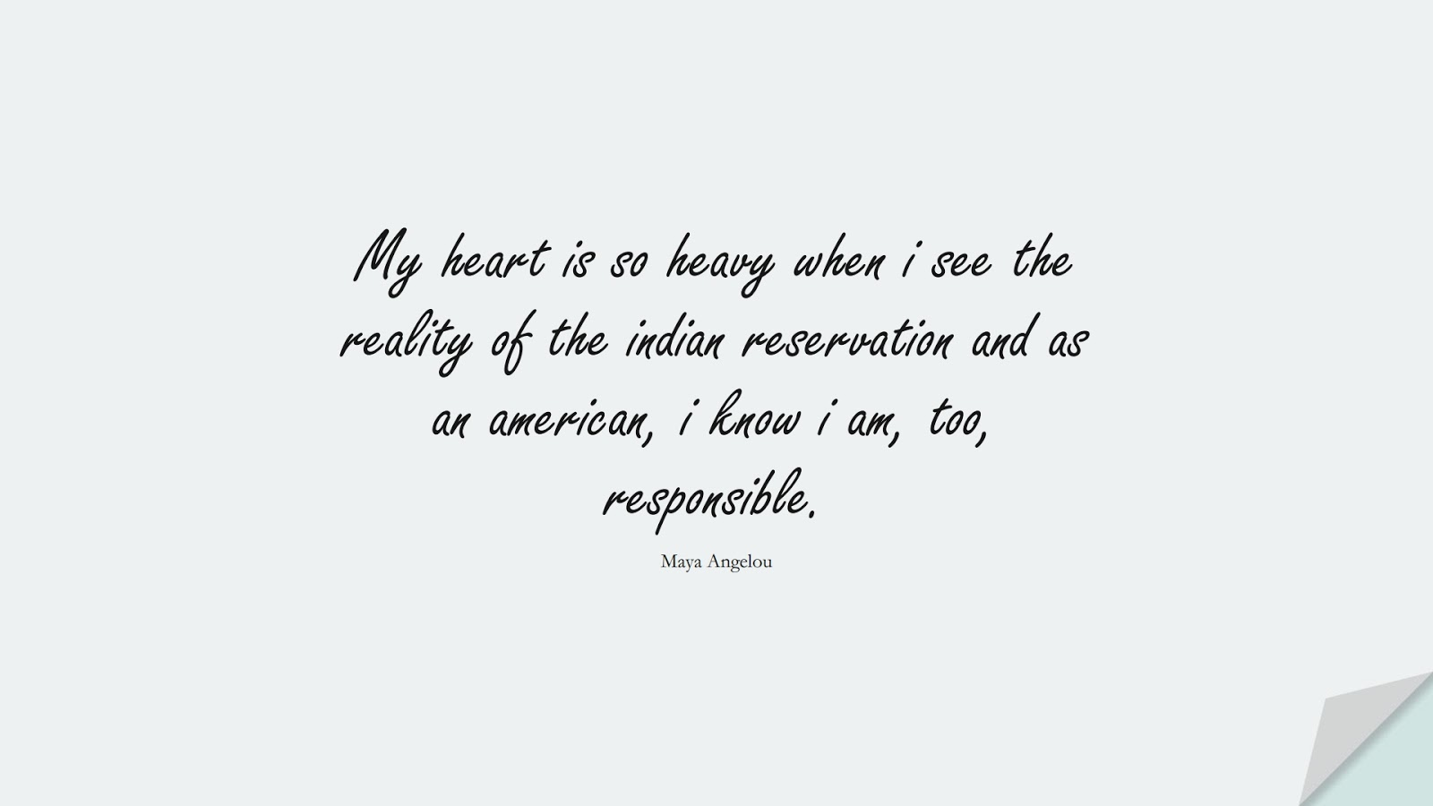 My heart is so heavy when i see the reality of the indian reservation and as an american, i know i am, too, responsible. (Maya Angelou);  #MayaAngelouQuotes