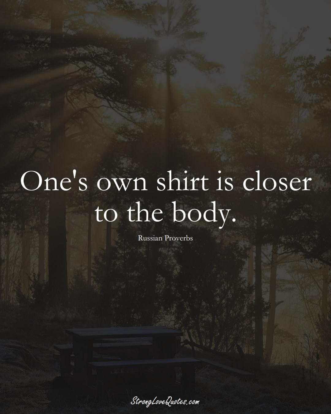 One's own shirt is closer to the body. (Russian Sayings);  #AsianSayings