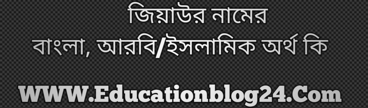Ziyaur name meaning in Bengali, জিয়াউর নামের অর্থ কি, জিয়াউর নামের বাংলা অর্থ কি, জিয়াউর নামের ইসলামিক অর্থ কি, জিয়াউর কি ইসলামিক /আরবি নাম