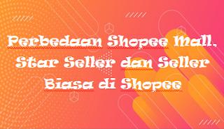 Perbedaan Shopee Mall, Star Seller dan Seller Biasa di Shopee