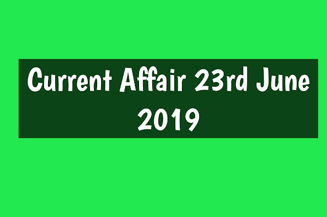 Current Affairs - 2019 - Current Affairs today 23the June 2019