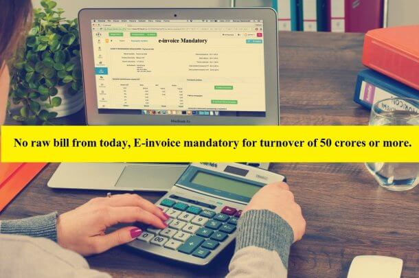 No raw bill from today, E-invoice mandatory for turnover of 50 crores or more.