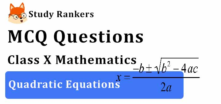 MCQ Questions for Class 10 Maths: Ch 4 Quadratic Questions