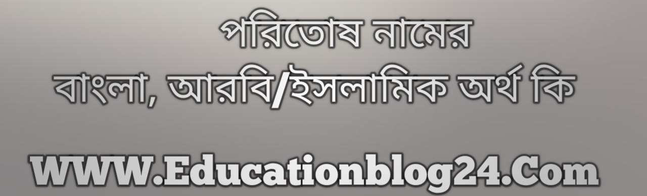 Poritos name meaning in Bengali, পরিতোষ নামের অর্থ কি, পরিতোষ নামের বাংলা অর্থ কি, পরিতোষ নামের ইসলামিক অর্থ কি, পরিতোষ কি ইসলামিক /আরবি নাম