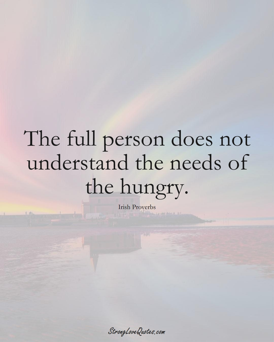 The full person does not understand the needs of the hungry. (Irish Sayings);  #EuropeanSayings