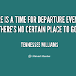 """There is a time for departure, even when there is no certain place to go...."""