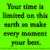 Your time is limited on this earth so make every moment your best.