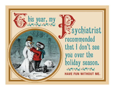 This year, my psychiatrist recommended that I dont see you over the holiday season. Have fun without me.