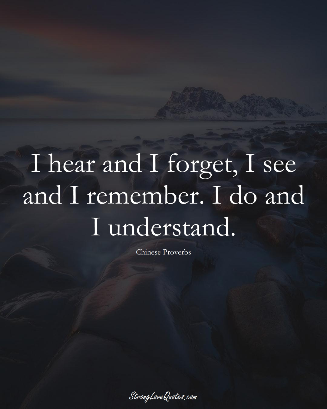 I hear and I forget, I see and I remember. I do and I understand. (Chinese Sayings);  #AsianSayings