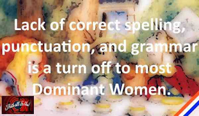 lack of correct, spelling, punctuation and grammar is a turn of for most dominant women.