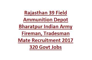 Rajasthan 39 Field Ammunition Depot Bharatpur Indian Army Fireman, Tradesman Mate Recruitment 2017 320 Govt Jobs