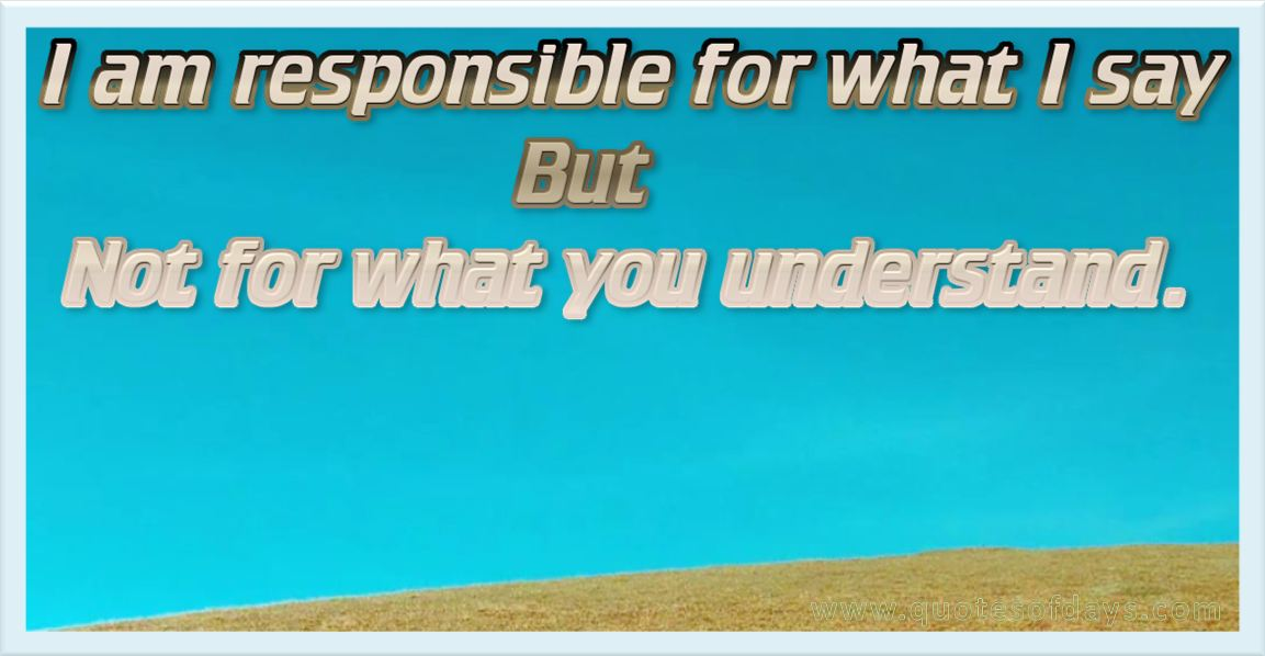 I am responsible for what i say but not for what you understand.