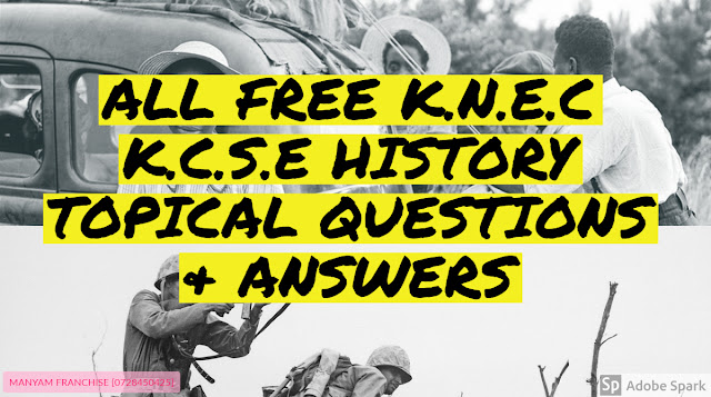 ALL FREE K.N.E.C K.C.S.E HISTORY TOPICAL QUESTIONS & ANSWERS