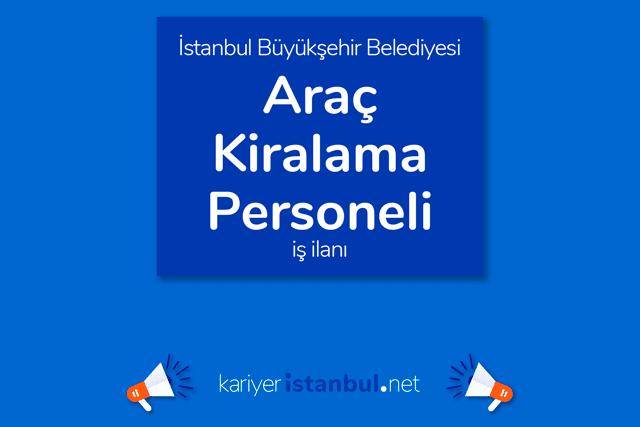 İstanbul Büyükşehir Belediyesi, çok sayıda araç kiralama personeli alacak. Detaylar kariyeristanbul.net'te!