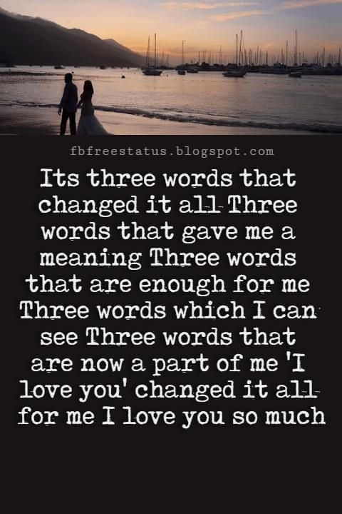 Best Love Messages, Its three words that changed it all Three words that gave me a meaning Three words that are enough for me Three words which I can see Three words that are now a part of me 'I love you' changed it all for me I love you so much baby!