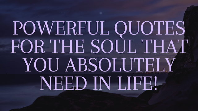 Powerful quotes for the soul that you absolutely need in life!