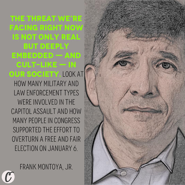 The threat we're facing right now is not only real but deeply embedded — and cult-like — in our society. Look at how many military and law enforcement types were involved in the Capitol assault and how many people in Congress supported the effort to overturn a free and fair election on January 6. — Frank Montoya, Jr., a recently retired FBI special agent