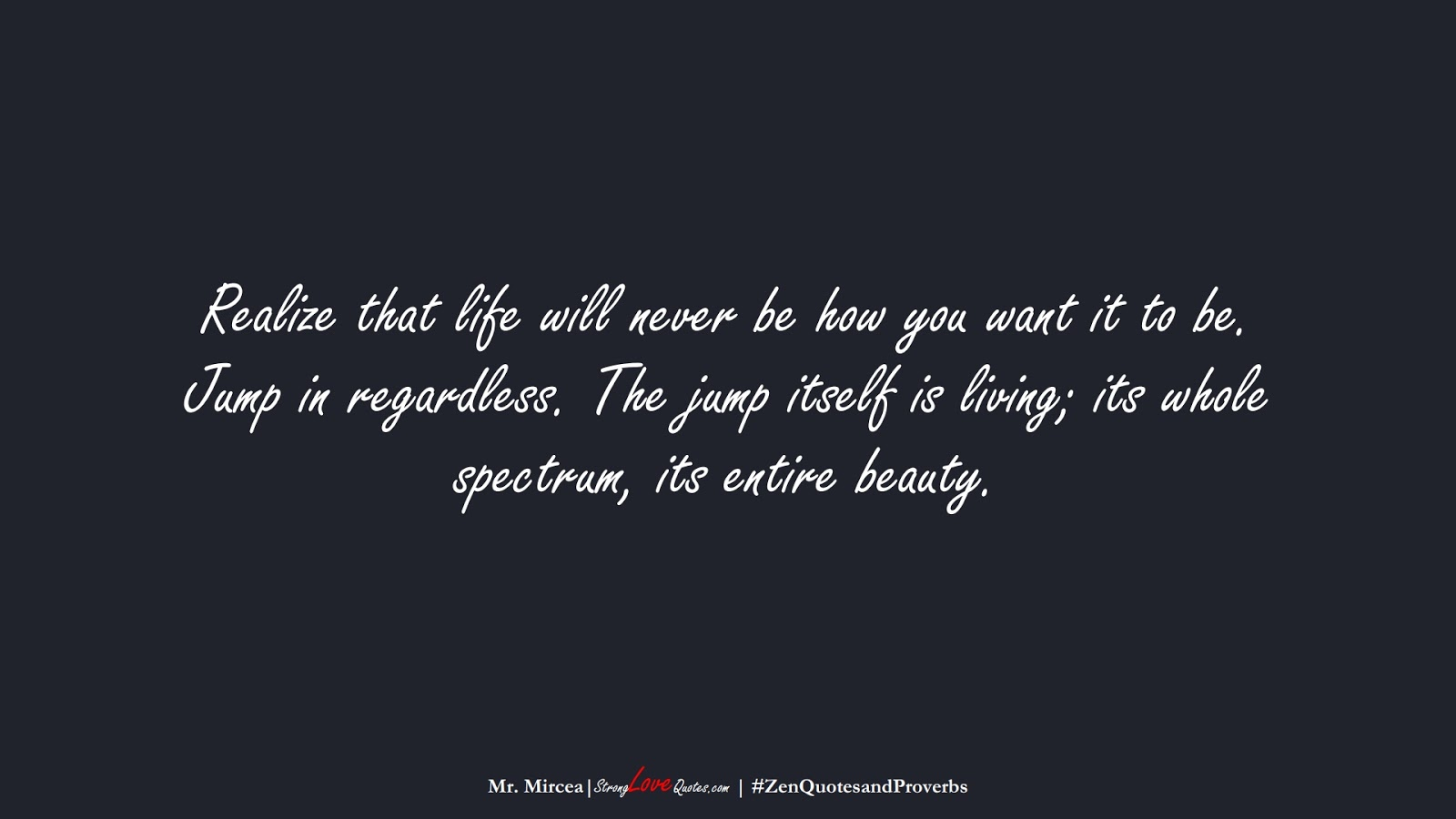 Realize that life will never be how you want it to be. Jump in regardless. The jump itself is living; its whole spectrum, its entire beauty. (Mr. Mircea);  #ZenQuotesandProverbs