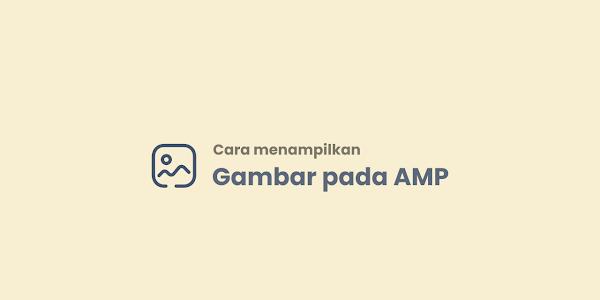 Cara Menampikan Gambar Pada AMP Blogger