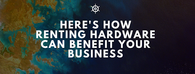 HERE'S HOW RENTING HARDWARE CAN BENEFIT YOUR BUSINESS