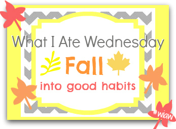 What I Ate Wednesday: FALL into Good Habits