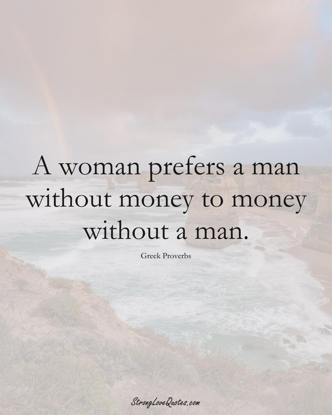 A woman prefers a man without money to money without a man. (Greek Sayings);  #EuropeanSayings