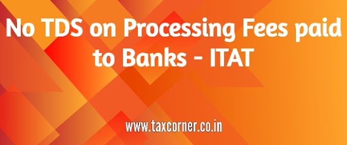 No TDS on Processing Fees paid to Banks - ITAT