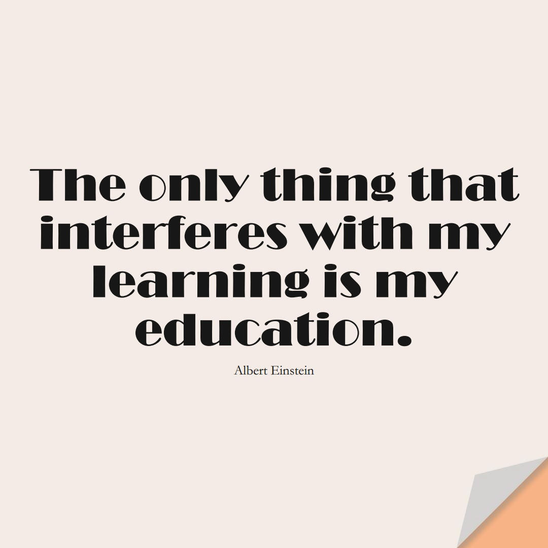 The only thing that interferes with my learning is my education. (Albert Einstein);  #LearningQuotes