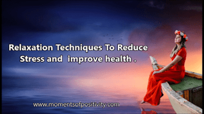 Relaxation Techniques To Reduce Stress and  improve health . moments of positivity