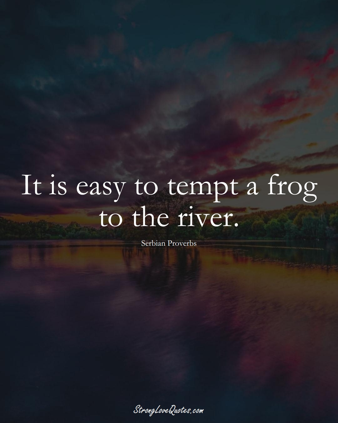 It is easy to tempt a frog to the river. (Serbian Sayings);  #EuropeanSayings