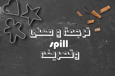 ترجمة و معنى spill وتصريفه