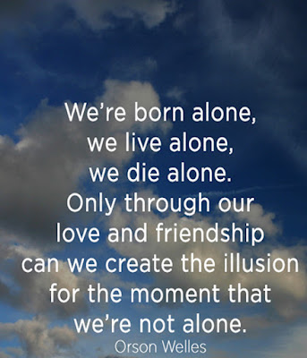Quotes about friends:We're born alone, we live alone, and we die alone.