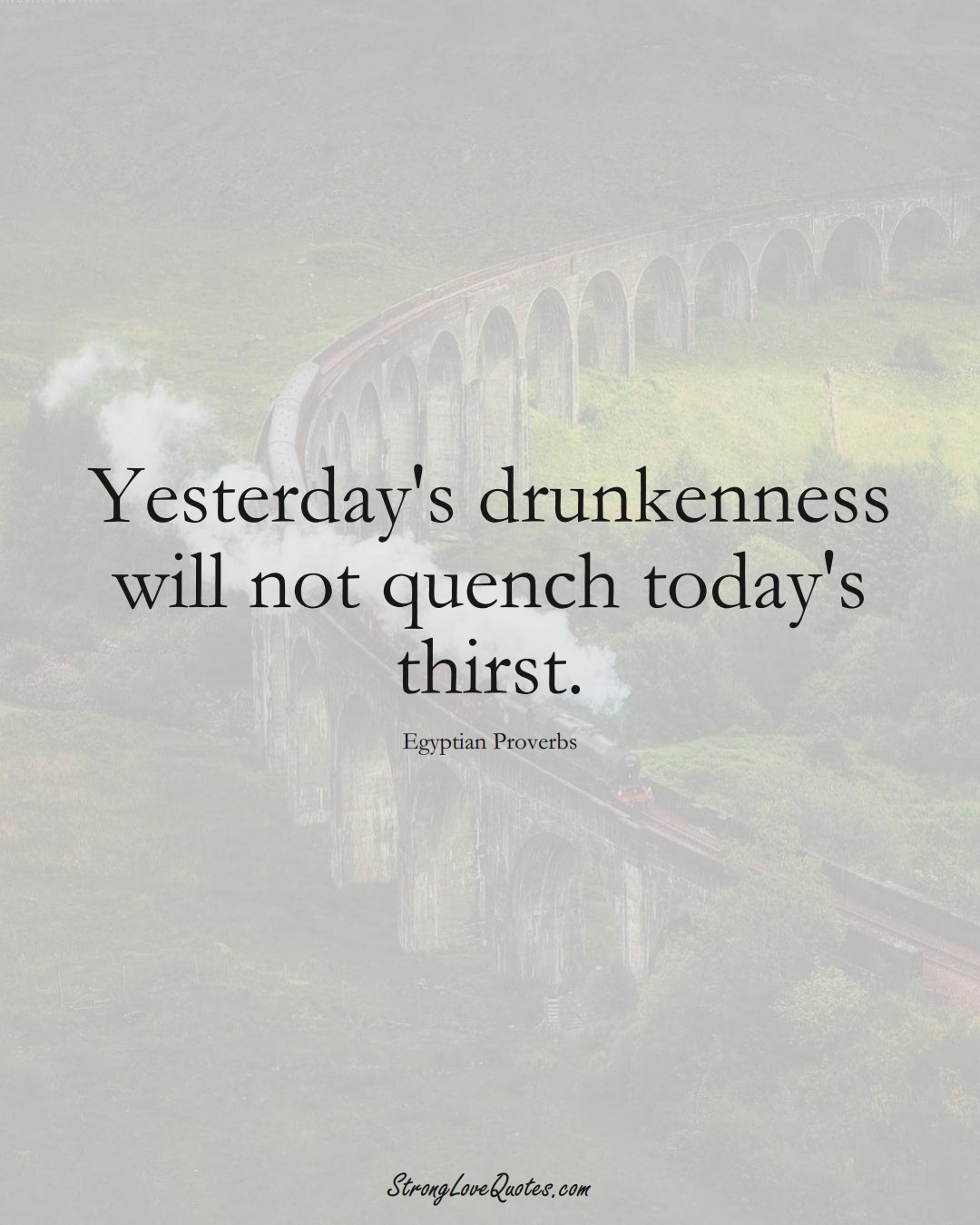 Yesterday's drunkenness will not quench today's thirst. (Egyptian Sayings);  #MiddleEasternSayings