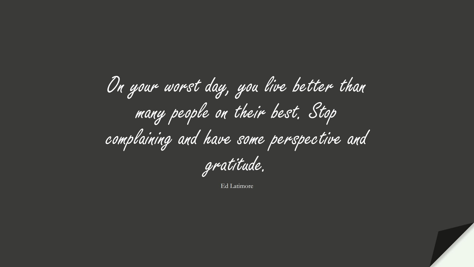 On your worst day, you live better than many people on their best. Stop complaining and have some perspective and gratitude. (Ed Latimore);  #CharacterQuotes