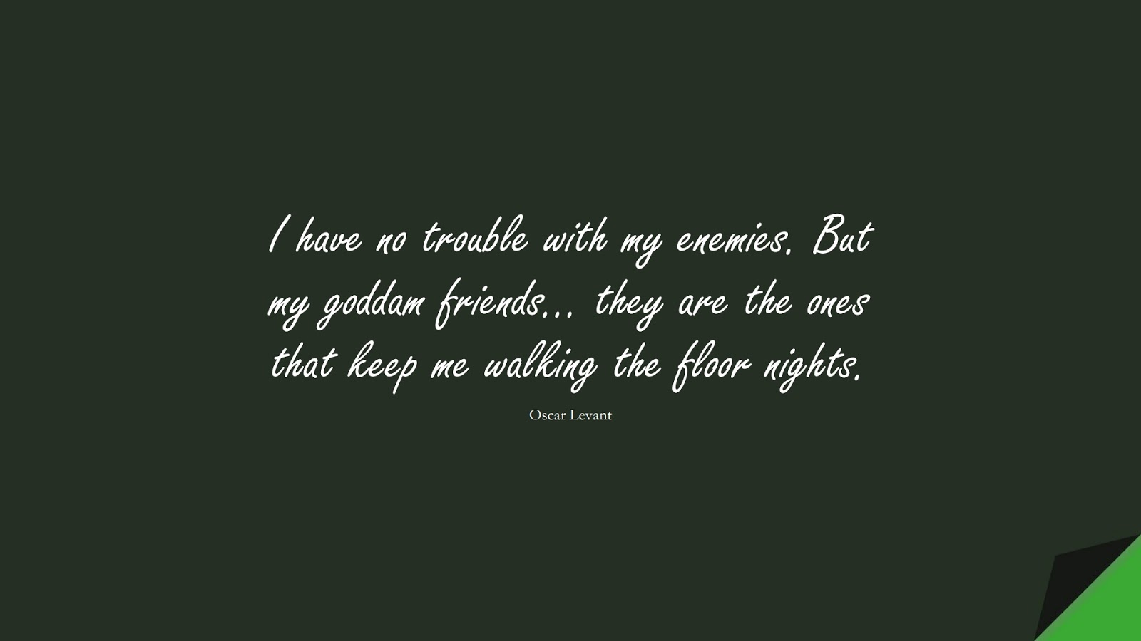 I have no trouble with my enemies. But my goddam friends… they are the ones that keep me walking the floor nights. (Oscar Levant);  #FriendshipQuotes