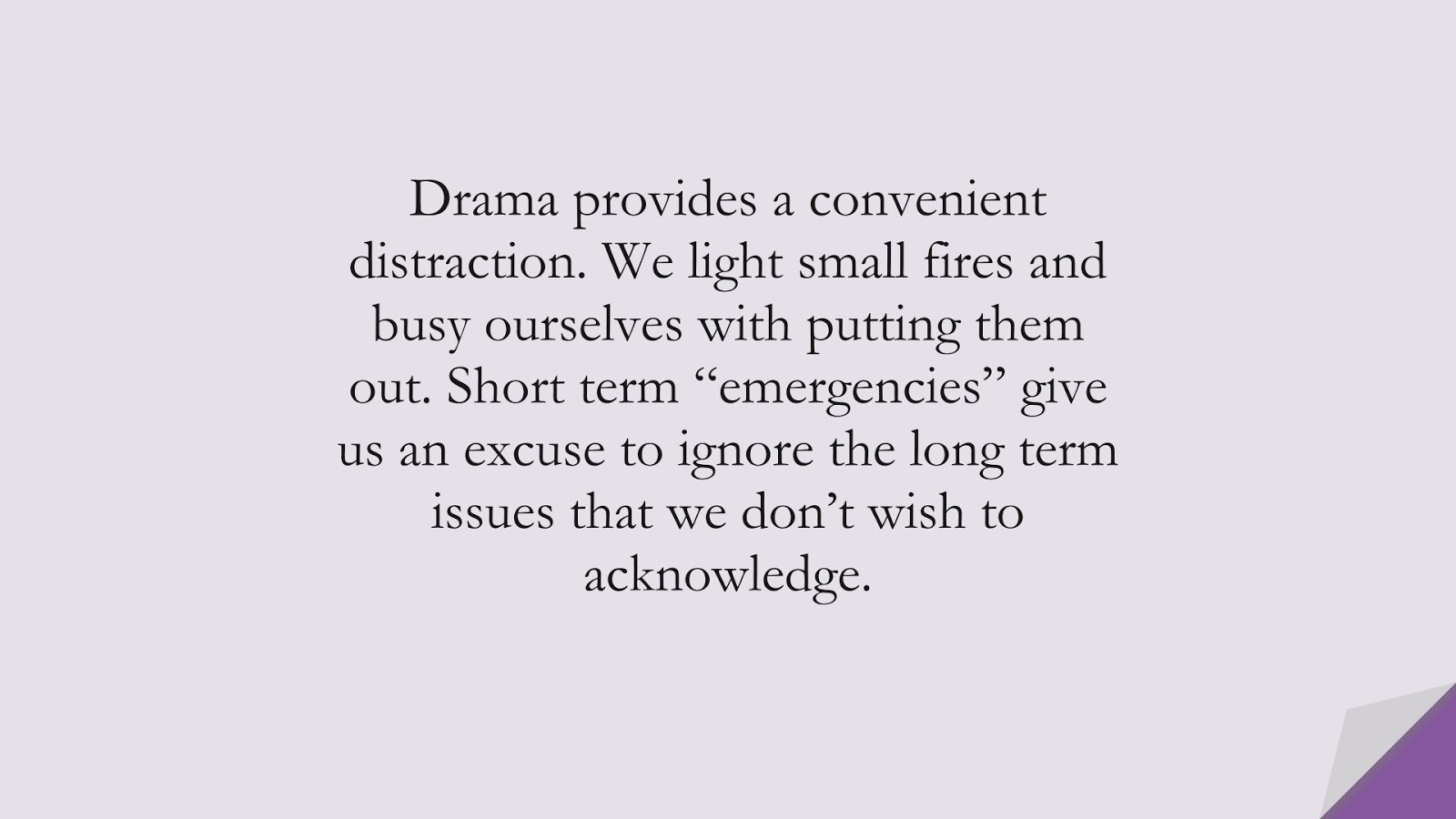 """Drama provides a convenient distraction. We light small fires and busy ourselves with putting them out. Short term """"emergencies"""" give us an excuse to ignore the long term issues that we don't wish to acknowledge.FALSE"""