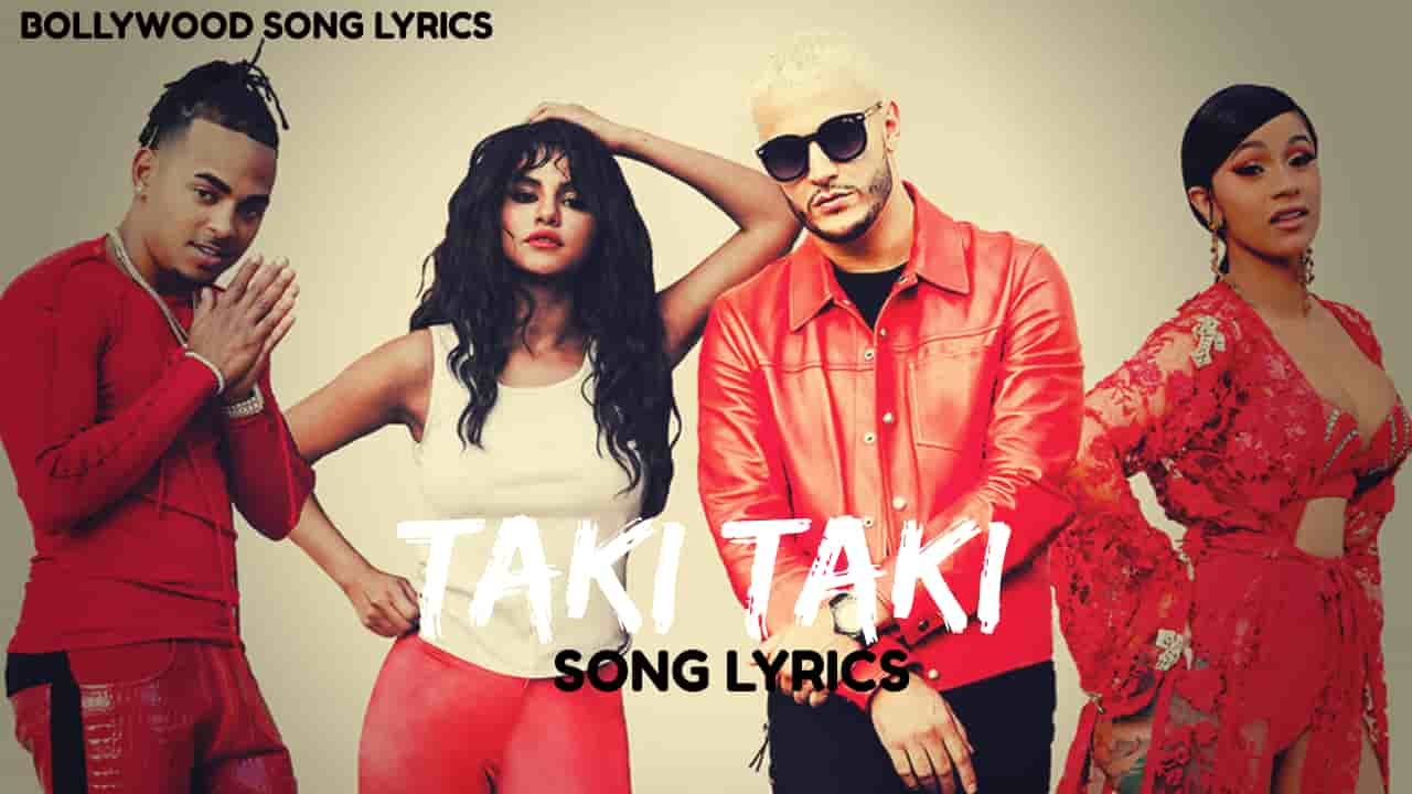 Taki Taki Lyrics Dj Snake Selena Gomez Ozuna Cardi B