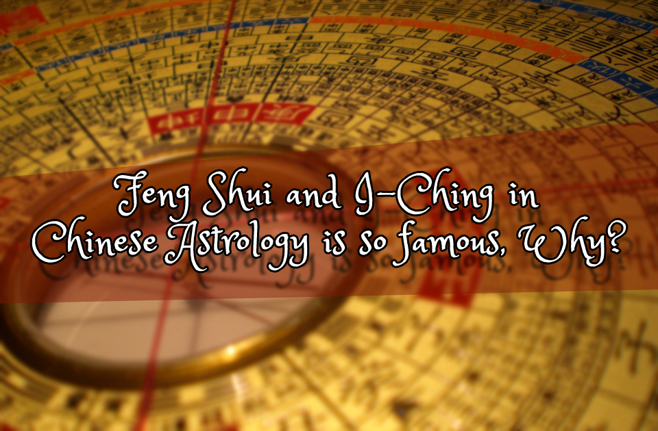 Feng Shui and I-Ching in Chinese Astrology is so famous, Why?