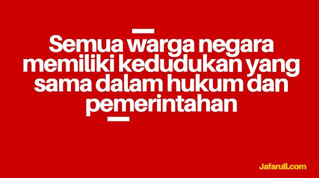 Kehidupan bernegara dan berbangsa warga Indonesia diatur oleh undang-undang. Warga negara Indonesia memiliki kedudukan yang sama dalam hal hukum dan pemerintahan. Hal ini tertuang dalam Undang-Undang Dasar Pasal 27 ayat 1