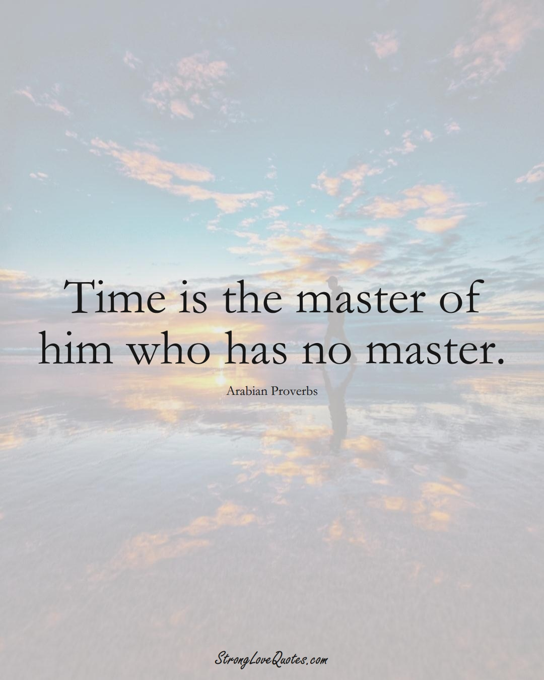 Time is the master of him who has no master. (Arabian Sayings);  #aVarietyofCulturesSayings