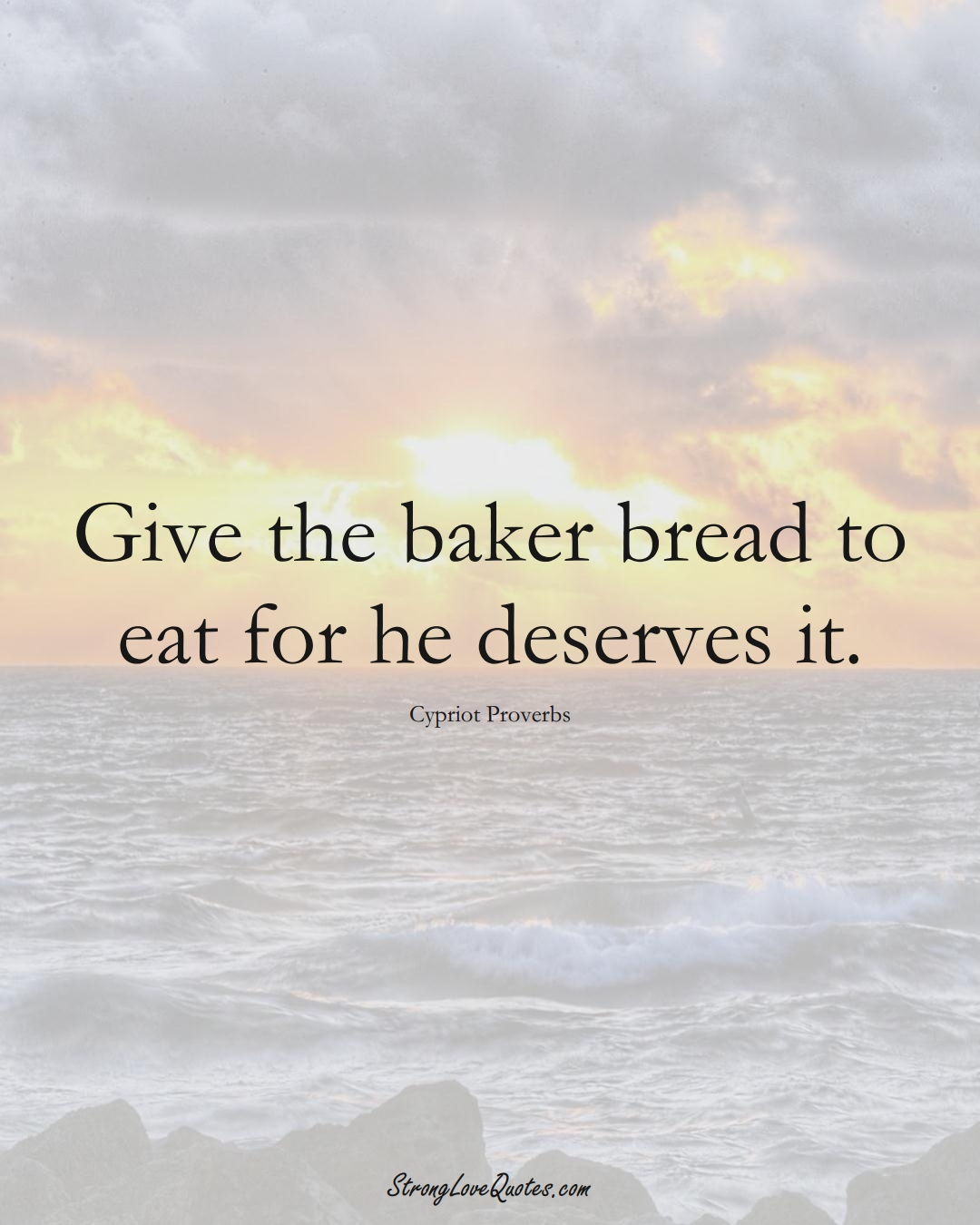 Give the baker bread to eat for he deserves it. (Cypriot Sayings);  #MiddleEasternSayings
