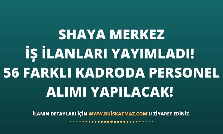 Shaya Merkez İş İlanları Yayımladı! 56 Farklı Kadroda Personel Alımı Yapılacak!