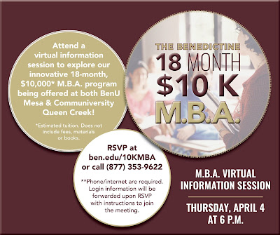 Poster promoting MBA program.  Text: MBA Virtual Information Session, Thu., April 4 at 6 p.m. Attend a virtual information session to explore our innovative 18-month, $10KL M.B.A. program being offered at BenU Mesa and the Communiversity at Tqueen Creek.  RSVP to attend: Visit ben.edu/10KMBA or call 877-9622.  Phone and internet required.  Login information will be forwarded upon RSVP with instructions to join the meeting.