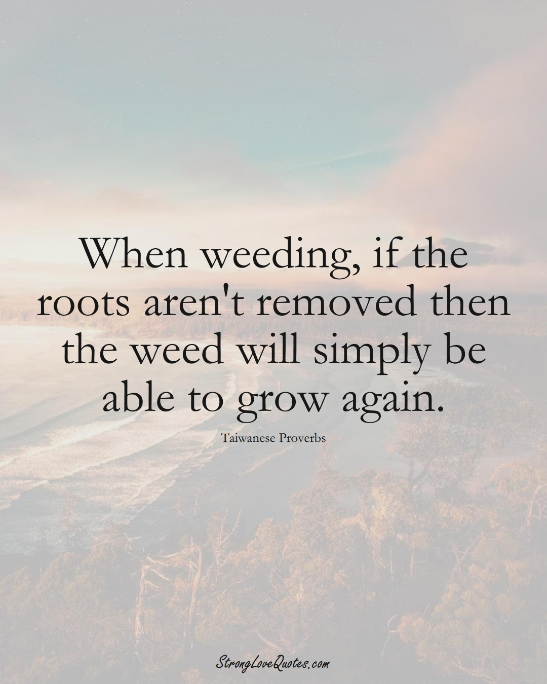 When weeding, if the roots aren't removed then the weed will simply be able to grow again. (Taiwanese Sayings);  #AsianSayings