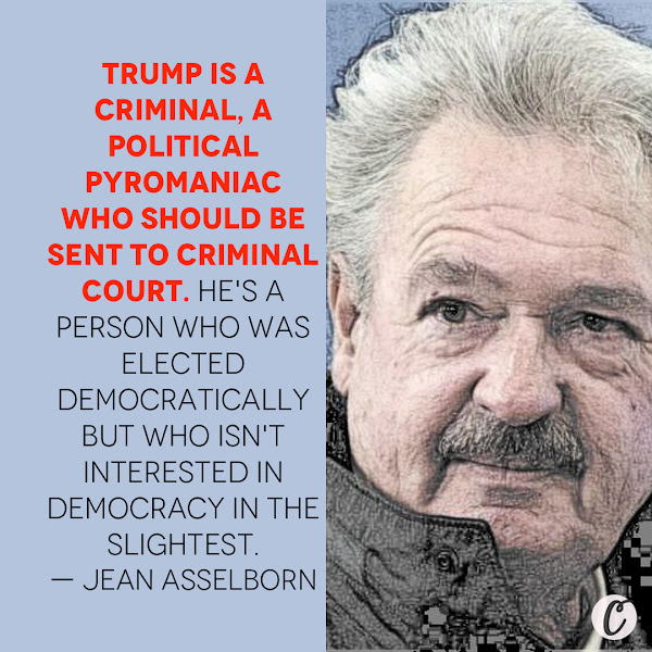 Trump is a criminal, a political pyromaniac who should be sent to criminal court. He's a person who was elected democratically but who isn't interested in democracy in the slightest. — Luxembourg's Foreign Minister Jean Asselborn