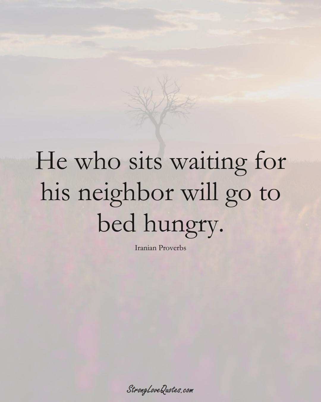 He who sits waiting for his neighbor will go to bed hungry. (Iranian Sayings);  #MiddleEasternSayings