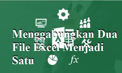 Cara Menggabungkan Dua File Excel Menjadi Satu