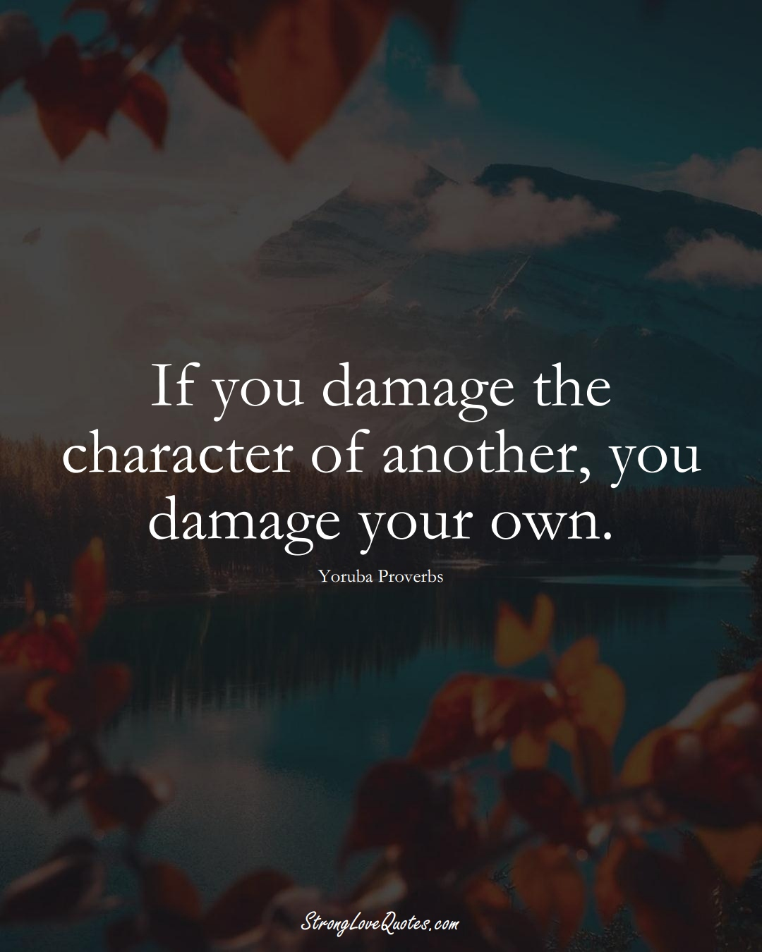 If you damage the character of another, you damage your own. (Yoruba Sayings);  #aVarietyofCulturesSayings