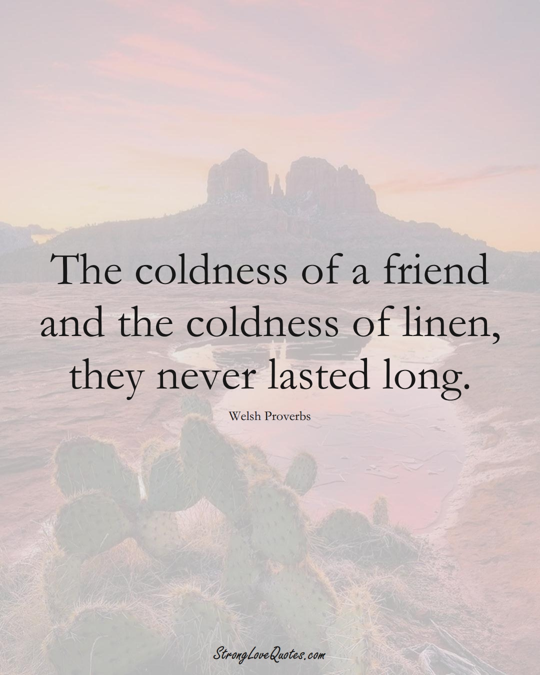 The coldness of a friend and the coldness of linen, they never lasted long. (Welsh Sayings);  #EuropeanSayings